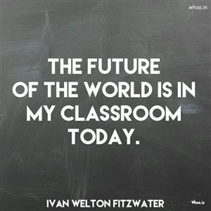 The future of the world is in my classroom today.
